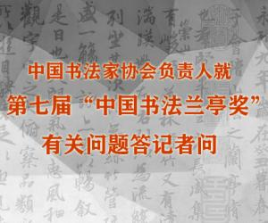 """中国书协负责人就第七届""""中国书法兰亭奖""""有关问题答记者问"""