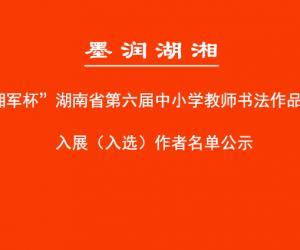 """""""湘军杯""""湖南省第六届中小学教师书法作品展入展名单公示"""