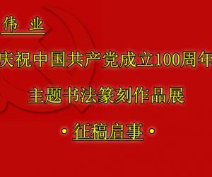 """""""伟业""""庆祝中国共产党成立100周年主题书法篆刻作品展征稿启事"""