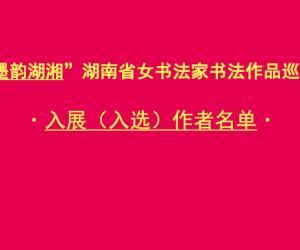 """【名单】""""墨韵湖湘""""湖南省女书法家书法作品巡展入展、 入选作者"""