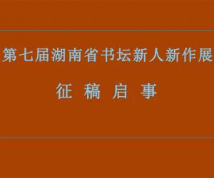 第七届湖南省书坛新人新作展征稿启事