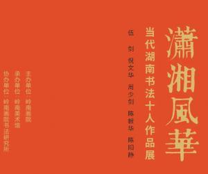 展览:潇湘风华——当代湖南书法十人作品展将于6月19日岭南美术馆开幕