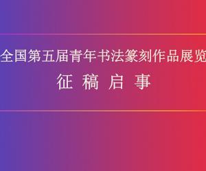 全国第五届青年书法篆刻作品展览征稿启事